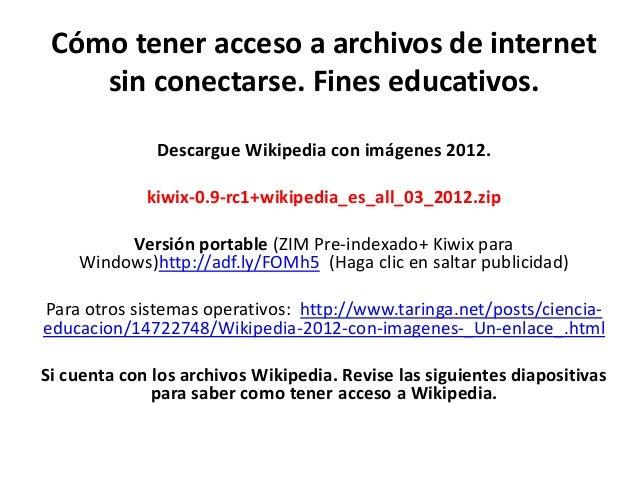 Cómo tener acceso a archivos de internet    sin conectarse. Fines educativos.              Descargue Wikipedia con imágene...
