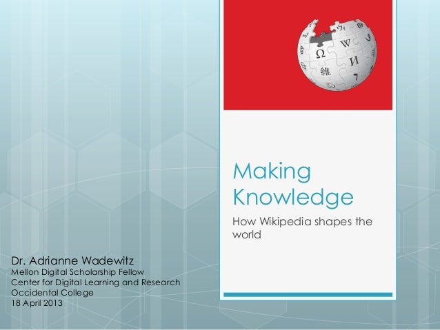 Making Knowledge How Wikipedia shapes the world Dr. Adrianne Wadewitz Mellon Digital Scholarship Fellow Center for Digital...