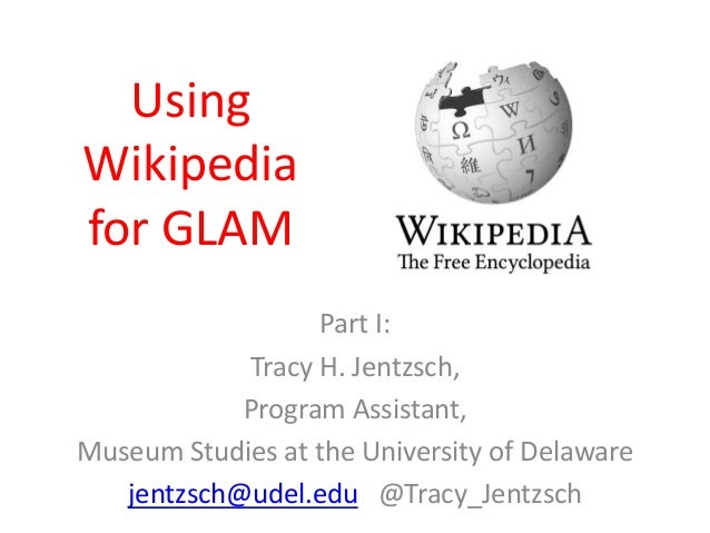 Using Wikipedia for GLAM Part I: Tracy H. Jentzsch, Program Assistant, Museum Studies at the University of Delaware jentzs...