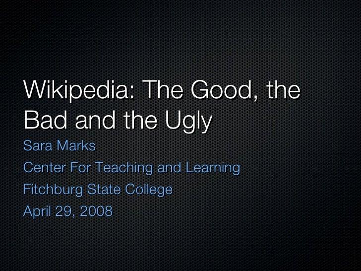 Wikipedia: The Good, the Bad and the Ugly <ul><li>Sara Marks </li></ul><ul><li>Center For Teaching and Learning </li></ul>...