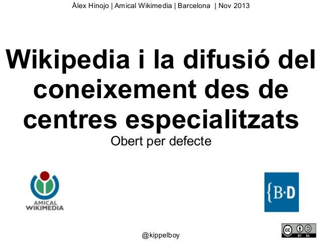 Àlex Hinojo   Amical Wikimedia   Barcelona   Nov 2013  Wikipedia i la difusió del coneixement des de centres especialitzat...