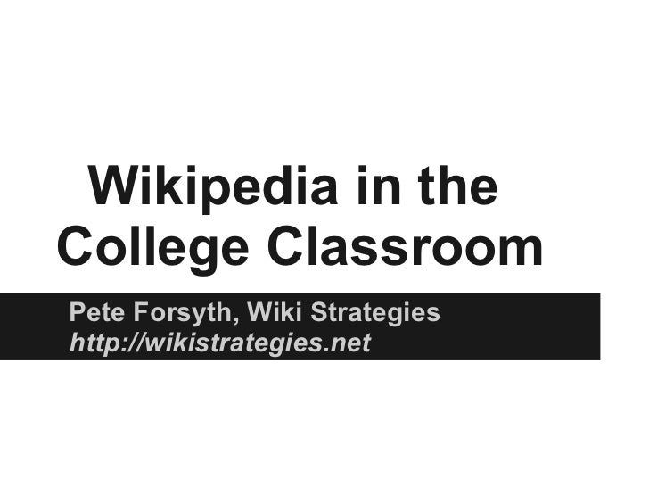 Wikipedia in theCollege ClassroomPete Forsyth, Wiki Strategieshttp://wikistrategies.net
