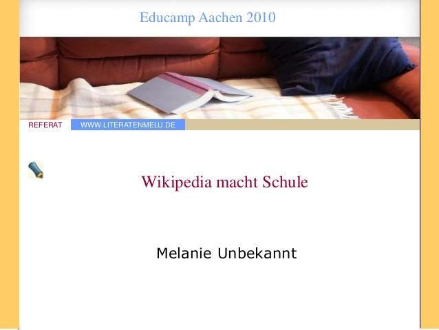 WWW.LITERATENMELU.DEREFERAT Educamp Aachen 2010 Wikipedia macht Schule Melanie Unbekannt