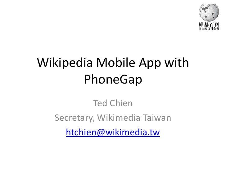 Wikipedia Mobile App with       PhoneGap           Ted Chien  Secretary, Wikimedia Taiwan    htchien@wikimedia.tw