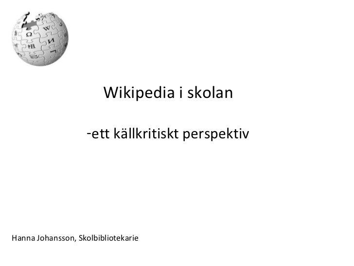 <ul><li>Wikipedia i skolan </li></ul><ul><li>ett källkritiskt perspektiv </li></ul>Hanna Johansson, Skolbibliotekarie