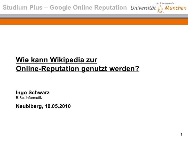 Wie kann Wikipedia zur Online-Reputation genutzt werden? Ingo Schwarz B.Sc. Informatik Neubiberg, 10.05.2010 Studium Plus ...