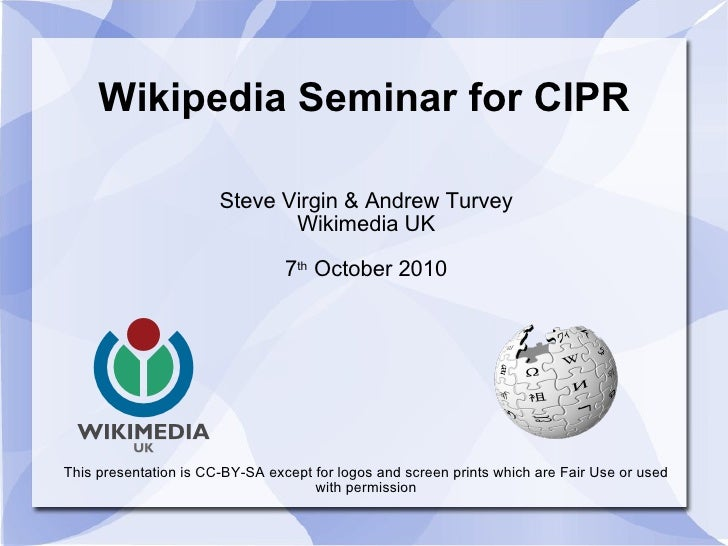 Wikipedia Seminar for CIPR Steve Virgin & Andrew Turvey Wikimedia UK 7 th  October 2010 This presentation is CC-BY-SA exce...