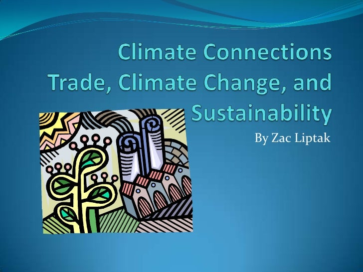 Climate ConnectionsTrade, Climate Change, and Sustainability<br />By ZacLiptak<br />