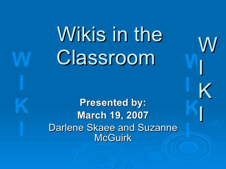 Wikis in the  Classroom Presented by: March 19, 2007 Darlene Skaee and Suzanne McGuirk W I K I W I K I