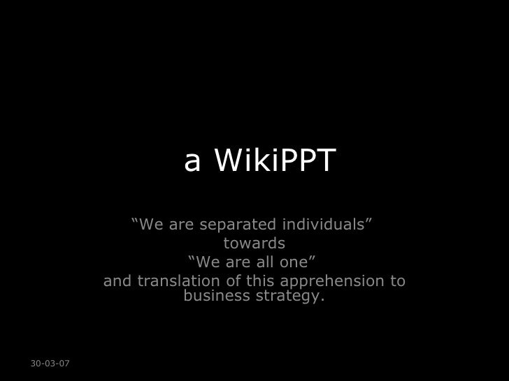 """a WikiPPT """" We are separated individuals""""  towards """" We are all one""""  and translation of this apprehension to business str..."""