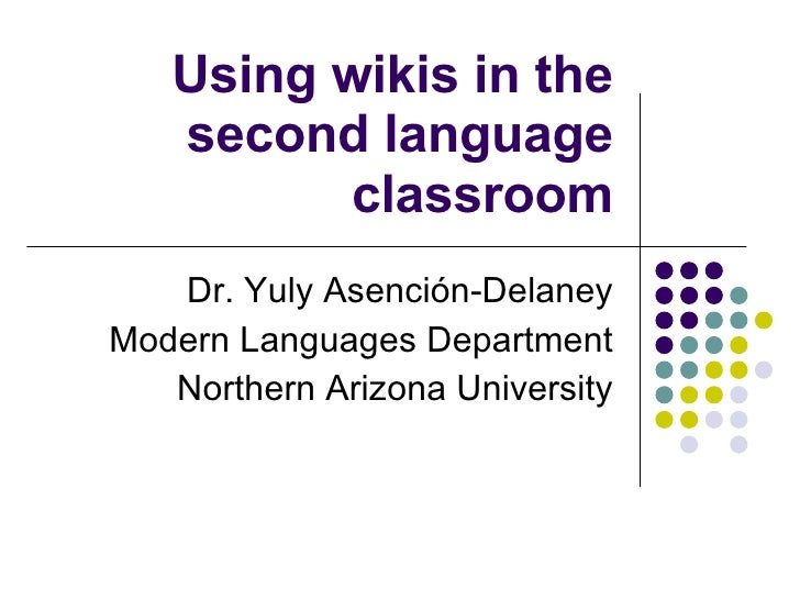 Using wikis in the second language classroom Dr. Yuly Asenci ón-Delaney Modern Languages Department Northern Arizona Unive...