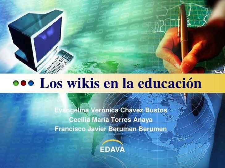 Los wikis en la educación<br />EvangelinaVerónicaChávezBustos<br />Cecilia María Torres Anaya<br />Francisco Javier Berume...