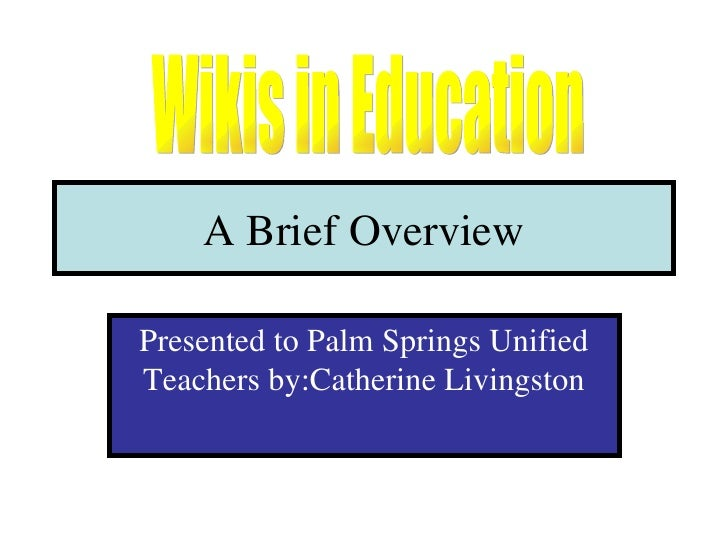 A Brief Overview Presented to Palm Springs Unified Teachers by:Catherine Livingston Wikis in Education