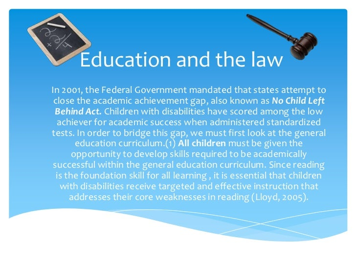 Education and the law<br />In 2001, the Federal Government mandated that states attempt to close the academic achievement ...