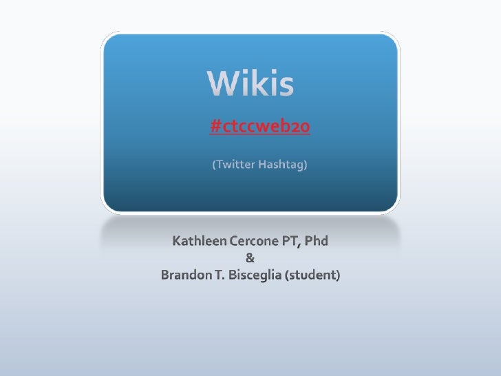 Wikis#ctccweb20(Twitter Hashtag)<br />Kathleen Cercone PT, Phd<br />&<br />Brandon T. Bisceglia (student)<br />