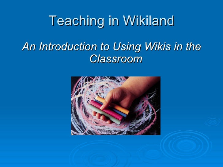 Teaching in Wikiland An Introduction to Using Wikis in the               Classroom