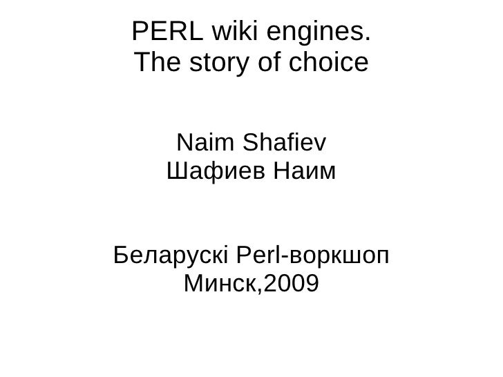 PERL wiki engines.  The story of choice      Naim Shafiev     Шафиев Наим   Беларускі Perl-воркшоп      Минск,2009