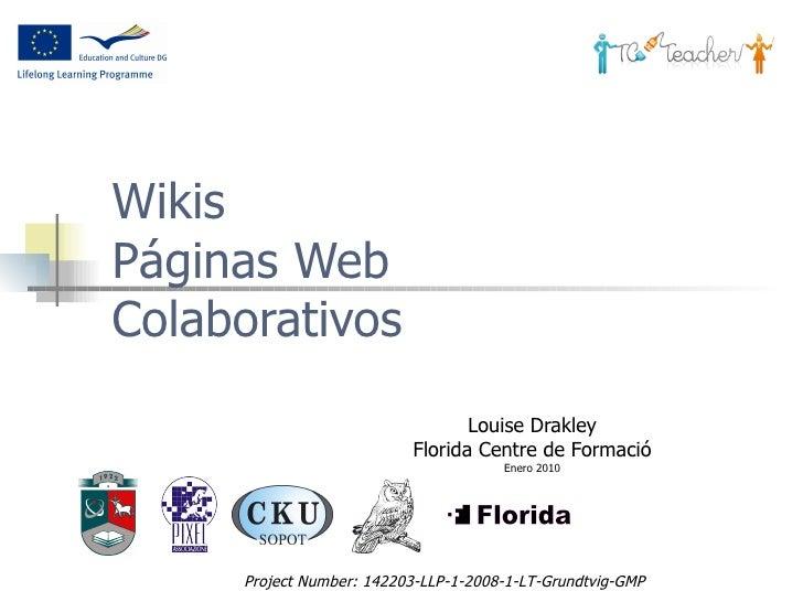 Wikis  Páginas Web Colaborativos Louise Drakley Florida Centre de Formació Enero 2010 Project Number:  142203-LLP-1-2008-1...