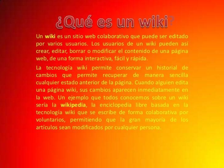 ?<br />¿Qué es un wiki<br />Un wiki es un sitio web colaborativo que puede ser editado por varios usuarios. Los usuarios d...