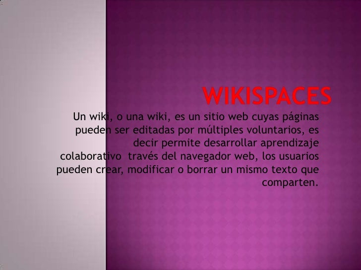 WIKISPACES<br />Un wiki, o una wiki, es un sitio web cuyas páginas pueden ser editadas por múltiples voluntarios, es decir...