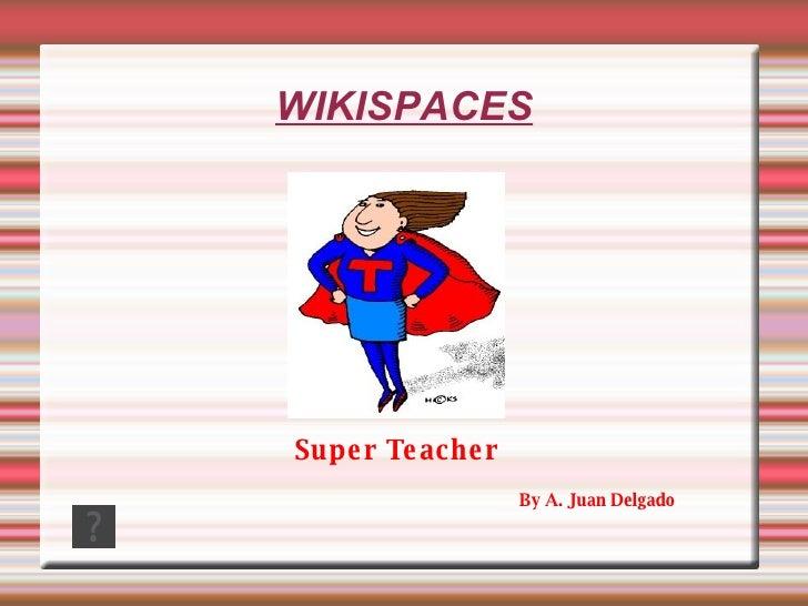 WIKISPACES By A. Juan Delgado Super Teacher
