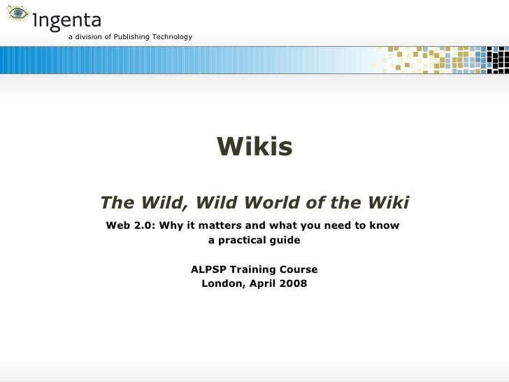 Wikis The Wild, Wild World of the Wiki Web 2.0: Why it matters and what you need to know  a practical guide ALPSP Training...