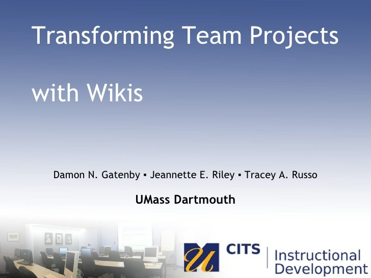 Transforming Team Projects  with Wikis Damon N. Gatenby ▪ Jeannette E. Riley ▪ Tracey A. Russo UMass Dartmouth