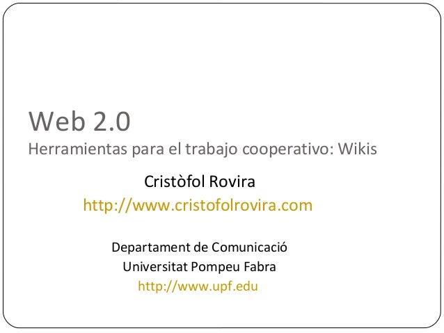 Web 2.0Herramientas para el trabajo cooperativo: WikisCristòfol Rovirahttp://www.cristofolrovira.comDepartament de Comunic...