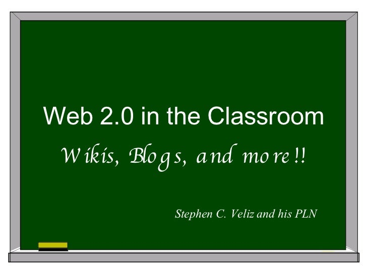 Web 2.0 in the Classroom Wikis, Blogs, and more!! Stephen C. Veliz and his PLN