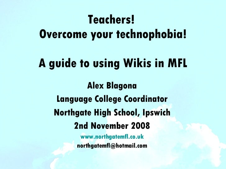 Teachers!  Overcome your technophobia! A guide to using Wikis in MFL Alex Blagona Language College Coordinator Northgate H...