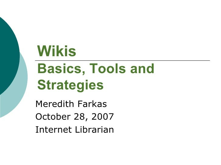 Wikis Basics, Tools and Strategies Meredith Farkas October 28, 2007 Internet Librarian