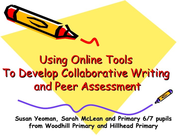 Using Online Tools  To Develop Collaborative Writing  and Peer Assessment Susan Yeoman, Sarah McLean and Primary 6/7 pupil...