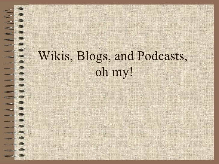 Wikis, Blogs, and Podcasts,  oh my!