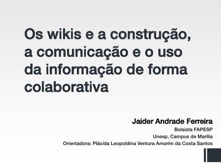 Os wikis e a construção,a comunicação e o usoda informação de formacolaborativa                                 Jaider And...