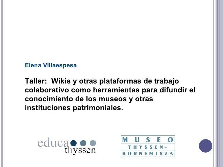 Elena Villaespesa Taller:  Wikis y otras plataformas de trabajo colaborativo como herramientas para difundir el conocimien...