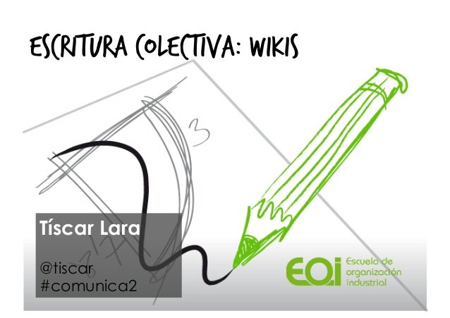 ESCRITURA COLECTIVA: WIKIS  Tíscar Lara @tiscar #comunica2
