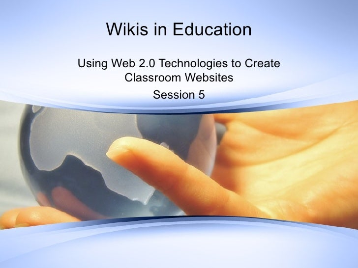 Wikis in Education Using Web 2.0 Technologies to Create Classroom Websites Session 5