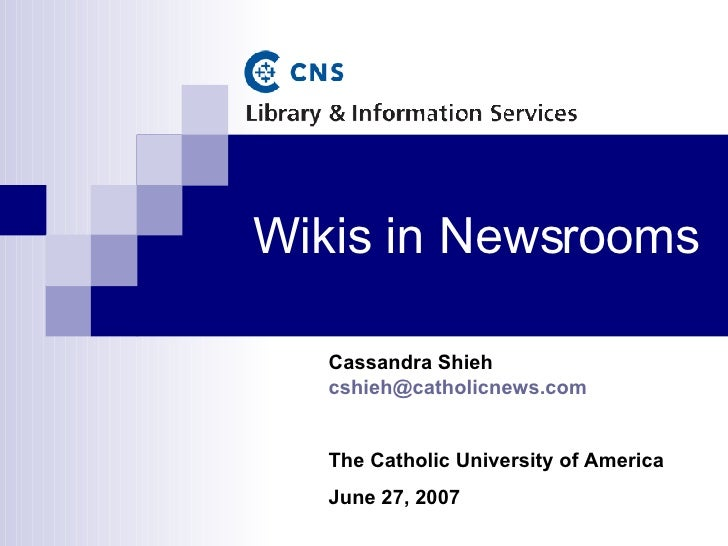 Wikis in Newsrooms Cassandra Shieh  [email_address] The Catholic University of America June 27, 2007