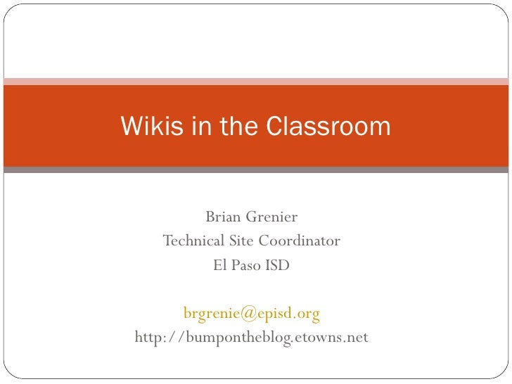 Brian Grenier Technical Site Coordinator El Paso ISD [email_address] http://bumpontheblog.etowns.net Wikis in the Classroom