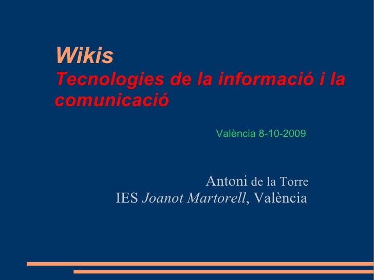Wikis   Tecnologies de la informació i la  comunicació <ul><ul><li>  Antoni  de la Torre </li></ul></ul><ul><ul><li>IES  J...