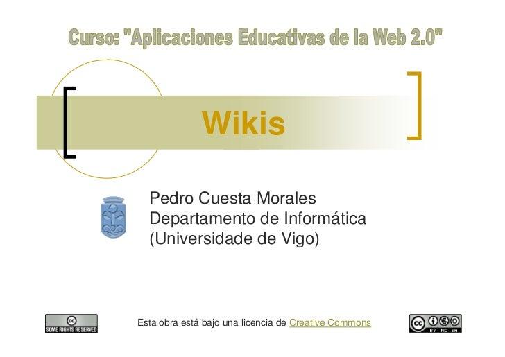 Wikis    Pedro Cuesta Morales   Departamento de Informática   (Universidade de Vigo)    Esta obra está bajo una licencia d...