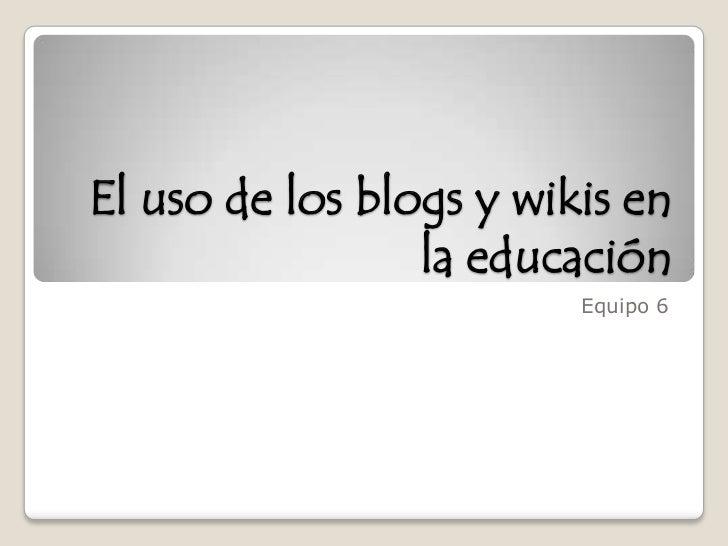 El uso de los blogs y wikis en la educación<br />Equipo 6 <br />