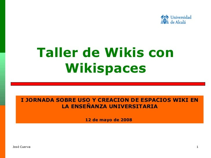 Taller de Wikis con Wikispaces I JORNADA SOBRE USO Y CREACION DE ESPACIOS WIKI EN LA ENSEÑANZA UNIVERSITARIA 12 de mayo de...
