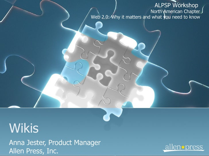 Wikis Anna Jester, Product Manager Allen Press, Inc. ALPSP Workshop  North American Chapter Web 2.0: Why it matters and wh...