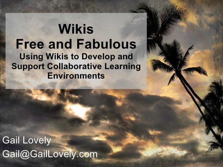 Wikis Free and Fabulous  Using Wikis to Develop and Support Collaborative Learning Environments Gail Lovely [email_address]