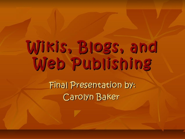 Wikis, Blogs, andWikis, Blogs, and Web PublishingWeb Publishing Final Presentation by:Final Presentation by: Carolyn Baker...