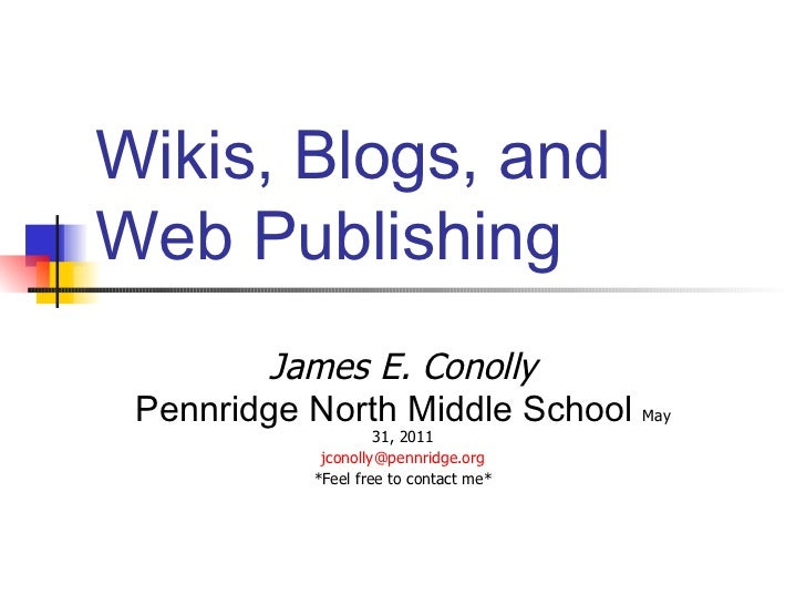 Wikis, Blogs, and Web Publishing James E. Conolly Pennridge North Middle School  May 31, 2011 [email_address] *Feel free t...