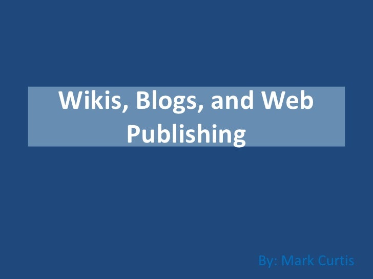 Wikis, Blogs, and Web      Publishing                By: Mark Curtis
