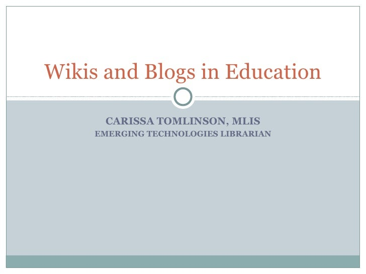 CARISSA TOMLINSON, MLIS EMERGING TECHNOLOGIES LIBRARIAN Wikis and Blogs in Education