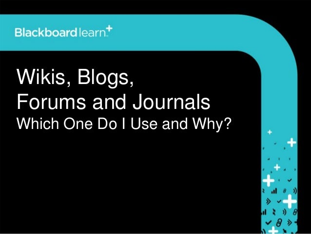 Wikis, Blogs,Forums and JournalsWhich One Do I Use and Why?